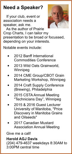 "Need a Speaker?     If your club, event or association needs a speaker, ask me.    As the author of Prairie Crop Charts, I can tailor my presentation to be broad or focussed, depending on your interests.   Notable events include:   •	2012 Banff International Commodities Conference  •	2013 Wild Oats Grainworld, Winnipeg  •	2014 CME Group/CBOT Grain Marketing Workshop, Winnipeg  •	2014 Craft Supply Conference (Brewing), Philadelphia  •	2015 CSTA Annual Meeting ""Technicians Day"", Winnipeg  •	2015 & 2016 Guest Lecturer 	University of Manitoba, ""Price Discovery in Manitoba Grains and Oilseeds""  •	2017 Canadian Mustard Association Annual Meeting     Give me a call!     Harold AGJ Davis    (204) 479-4637 weekdays 8:30AM to    3:00PM central time"